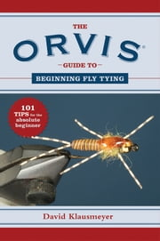 The Orvis Guide to Beginning Fly Tying - 101 Tips for the Absolute Beginner ebook by David Klausmeyer