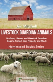 Livestock Guardian Animals: Donkeys, Llamas, and Livestock Guardian Dogs to Protect Your Property and Stock ebook by Jim Mitchell