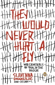 They Would Never Hurt a Fly - War Criminals on Trial in The Hague ebook by Slavenka Drakulic