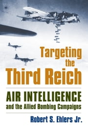 Targeting the Third Reich - Air Intelligence and the Allied Bombing Campaigns ebook by Rober S. Ehlers Jr.