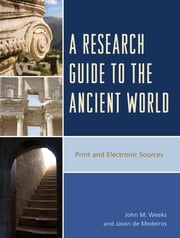 A Research Guide to the Ancient World - Print and Electronic Sources ebook by John M. Weeks,Jason de Medeiros