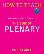 How to Teach: The Book of Plenary - here endeth the lesson … ebook by Phil Beadle