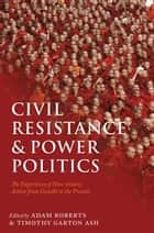 Civil Resistance and Power Politics - The Experience of Non-violent Action from Gandhi to the Present ebook by Sir Adam Roberts, Timothy Garton Ash