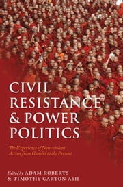 Civil Resistance and Power Politics:The Experience of Non-violent Action from Gandhi to the Present ebook by Sir Adam Roberts; Timothy Garton Ash