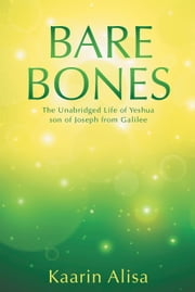 Bare Bones: The Unabridged Life of Yeshua son of Joseph from Galilee ebook by Alisa, Kaarin