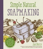 Simple & Natural Soapmaking - Create 100% Pure and Beautiful Soaps with The Nerdy Farm Wife's Easy Recipes and Techniques ebook by Jan Berry