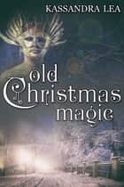 Old Christmas Magic ebook by Kassandra Lea