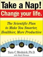 Take a Nap! Change Your Life. - The Scientific Plan to Make You Smarter, Healthier, More Productive ebook by Sara C. Mednick, PhD, Mark Ehrman,...