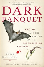 Dark Banquet - Blood and the Curious Lives of Blood-Feeding Creatures ebook by Bill Schutt