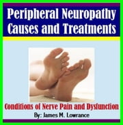 Peripheral Neuropathy Causes and Treatments - Conditions of Nerve Pain and Dysfunction ebook by James Lowrance