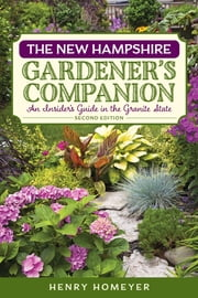 The New Hampshire Gardener's Companion - An Insider's Guide to Gardening in the Granite State ebook by Henry Homeyer
