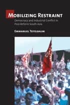 Mobilizing Restraint - Democracy and Industrial Conflict in Post-Reform South Asia ebook by Emmanuel Teitelbaum