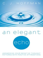 An Elegant Echo: Answering Your Negative Thought Patterns with Positive Affirmations ebook by Hoffman, C. J.