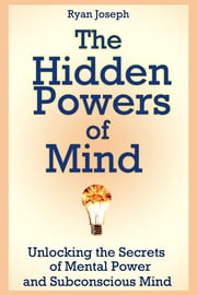 The Hidden Powers of Mind - Unlocking the Secrets of Mental Power and Subconscious Mind ebook by Ryan Joseph