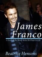 James Franco: The Living Renaissance Man: A Look at the Many Roles He Plays in Life ebook by Beatrice Hensons