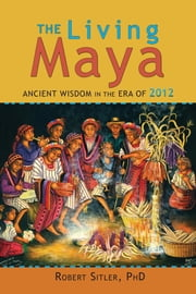 The Living Maya - Ancient Wisdom in the Era of 2012 ebook by Robert Sitler, Ph.D.,Gaspar Pedro Gonzalez, Patricio Balona
