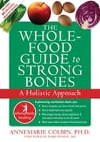 The Whole-Food Guide to Strong Bones - A Holistic Approach ebook by Annemarie Colbin, PhD, Hyman Mark,...