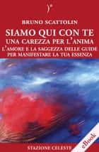 Siamo Qui Con Te - Una Carezza per l'Anima - L'Amore e la Saggezza delle Guide per Manifestare la Tua Essenza ebook by Bruno Scattolin
