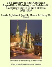 The History of the American Expedition Fighting the Bolsheviki Campaigning in North Russia 1918-1919 ebook by Lewis E. Jahns & Joel R. Moore & Harry H. Mead