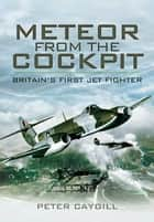 Meteor from the Cockpit - Britain's First Jet Fighter ebook by Caygill, Peter