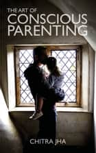 The Art of Conscious Parenting ebook by
