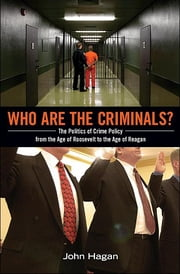 Who Are the Criminals?: The Politics of Crime Policy from the Age of Roosevelt to the Age of Reagan ebook by John Hagan