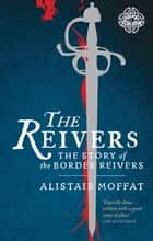 The Reivers - The Story of the Border Reivers ebook by Alistair Moffat