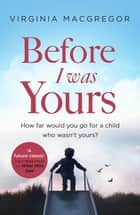 Before I Was Yours - An emotional roller coaster about love and family ebook by Virginia Macgregor