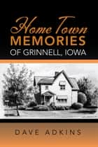 Home Town Memories of Grinnell, Iowa ebook by Dave Adkins