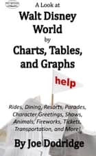 A Look at Walt Disney World by Charts, Tables, and Graphs - Rides, Dining, Resorts, Parades, Character Greetings, Shows, Animals, Fireworks, Tickets, Transportation, and More! ebook by Joe Dodridge