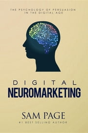 Digital Neuromarketing - The Psychology Of Persuasion In The Digital Age ebook by Sam Page
