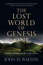 The Lost World of Genesis One ebook by John H. Walton