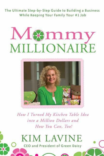 Mommy Millionaire - How I Turned My Kitchen Table Idea into a Million Dollars and How You Can, Too! ebook by Kim Lavine