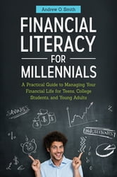 Financial Literacy for Millennials: A Practical Guide to Managing Your Financial Life for Teens, College Students, and Young Adults - A Practical Guide to Managing Your Financial Life for Teens, College Students, and Young Adults ebook by Andrew O. Smith CFO