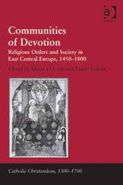 Communities of Devotion - Religious Orders and Society in East Central Europe, 1450–1800 ebook by Dr Maria Craciun,Dr Elaine Fulton,Professor Giorgio Caravale,Professor Ralph Keen,Professor J Christopher Warner