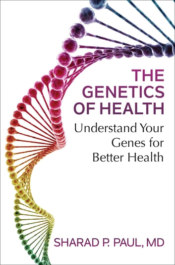 The Genetics of Health - Understand Your Genes for Better Health ebook by Sharad P. Paul, MD