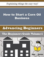 How to Start a Corn Oil Business (Beginners Guide) ebook by Jeraldine Wild,Sam Enrico