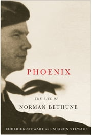 Phoenix - The Life of Norman Bethune ebook by Roderick Stewart,Sharon Stewart