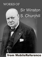 Works Of Sir Winston S. Churchill: Includes The River War, Liberalism And The Social Problem, London To Ladysmith Via Pretoria, The Story Of The Malakand Field Force And Other Works, Speeches And Letters (Mobi Collected Works) ebook by Sir Winston S. Churchill