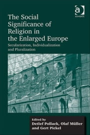 The Social Significance of Religion in the Enlarged Europe - Secularization, Individualization and Pluralization ebook by Mr Olaf Müller,Prof Dr Gert Pickel,Professor Detlef Pollack