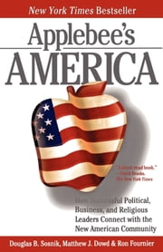 Applebee's America - How Successful Political, Business, and Religious Leaders Connect with the New American Community ebook by Ron Fournier,Douglas B. Sosnik,Matthew J. Dowd