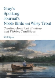 Gray's Sporting Journal's Noble Birds and Wily Trout - Creating America's Hunting and Fishing Traditions ebook by Will Ryan
