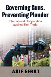 Governing Guns, Preventing Plunder: International Cooperation against Illicit Trade ebook by Asif Efrat