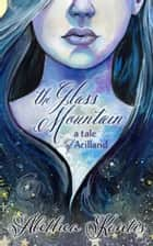 The Glass Mountain - A Tale of Arilland ebook by Alethea Kontis