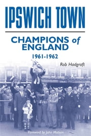 Ipswich Town: Champions of England 1961-62 ebook by Rob Hadgraft