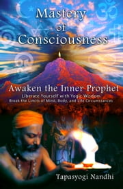 Mastery of Consciousness: Awaken the Inner Prophet - Liberate Yourself with Yogic Wisdom. ebook by Nandhi Tapasyogi