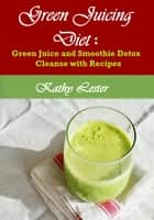 Green Juicing Diet: Green Juice and Smoothie Detox Cleanse with Recipes ebook by Kathy Lester