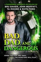 Bad, Dad, and Dangerous ebook by Rhys Ford, Bru Baker, Jenn Moffatt,...