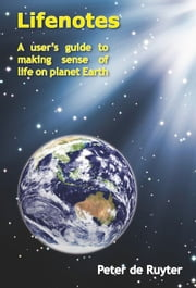 Lifenotes - A User's Guide to making Sense of Life on Planet Earth ebook by Peter de Ruyter
