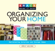 Knack Organizing Your Home - Decluttering Solutions and Storage Ideas ebook by Emily Wilska